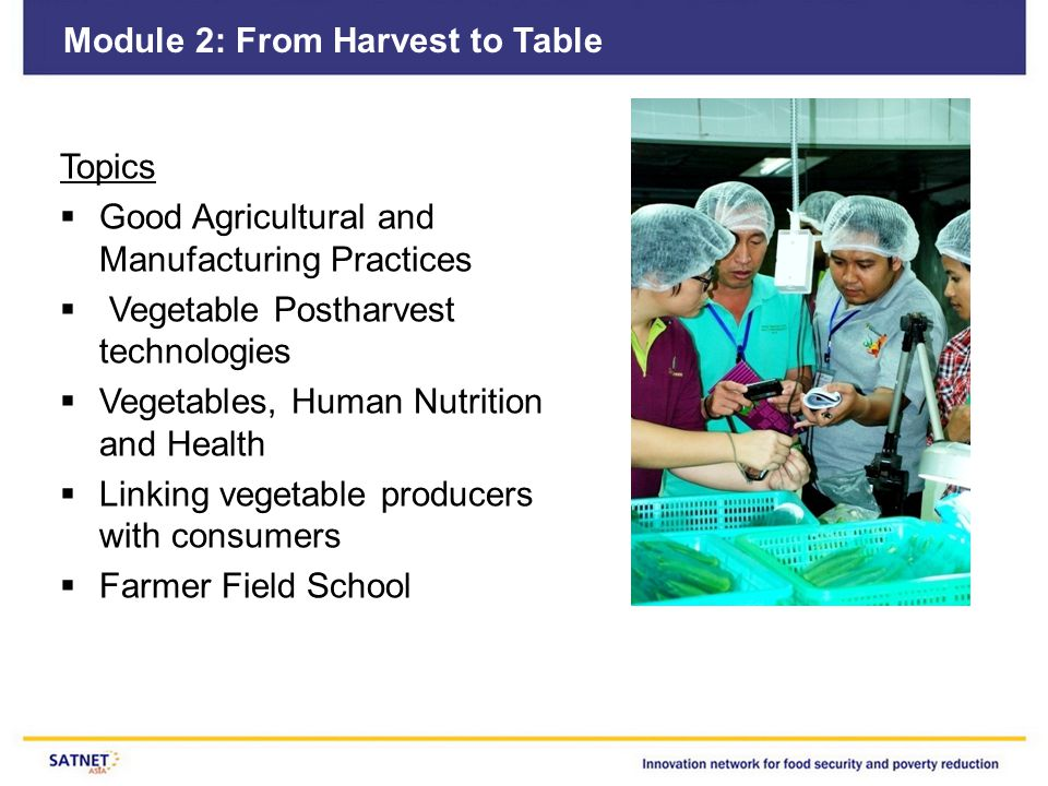 Module 2: From Harvest to Table Topics  Good Agricultural and Manufacturing Practices  Vegetable Postharvest technologies  Vegetables, Human Nutrit