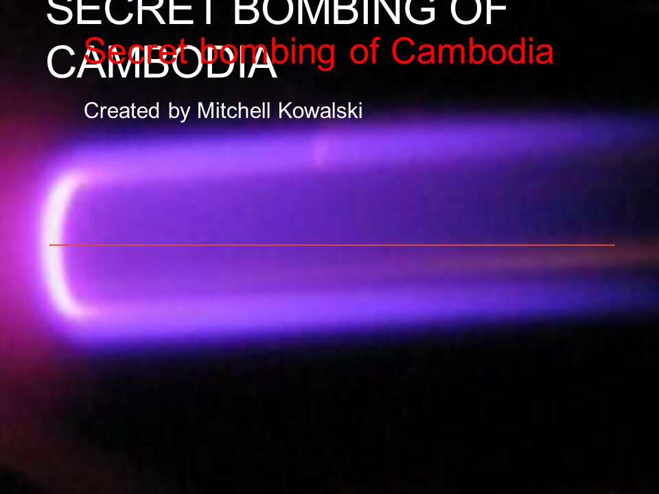SECRET BOMBING OF CAMBODIA Created by Mitchell Kowalski Secret bombing of Cambodia