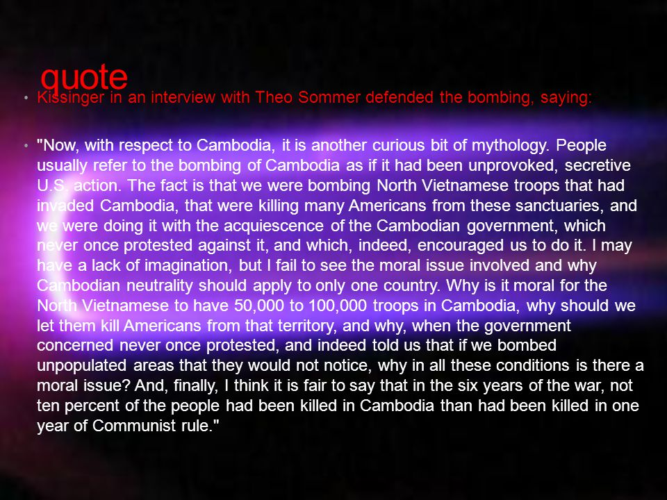 quote Kissinger in an interview with Theo Sommer defended the bombing, saying: Now, with respect to Cambodia, it is another curious bit of mythology.