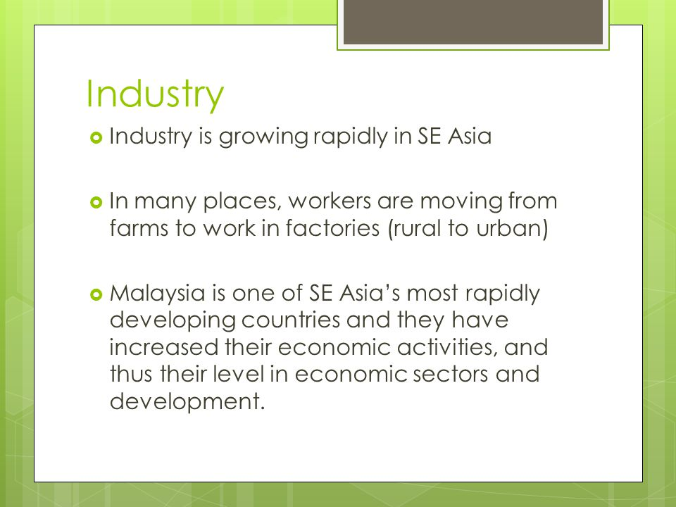 Industry  Industry is growing rapidly in SE Asia  In many places, workers are moving from farms to work in factories (rural to urban)  Malaysia is