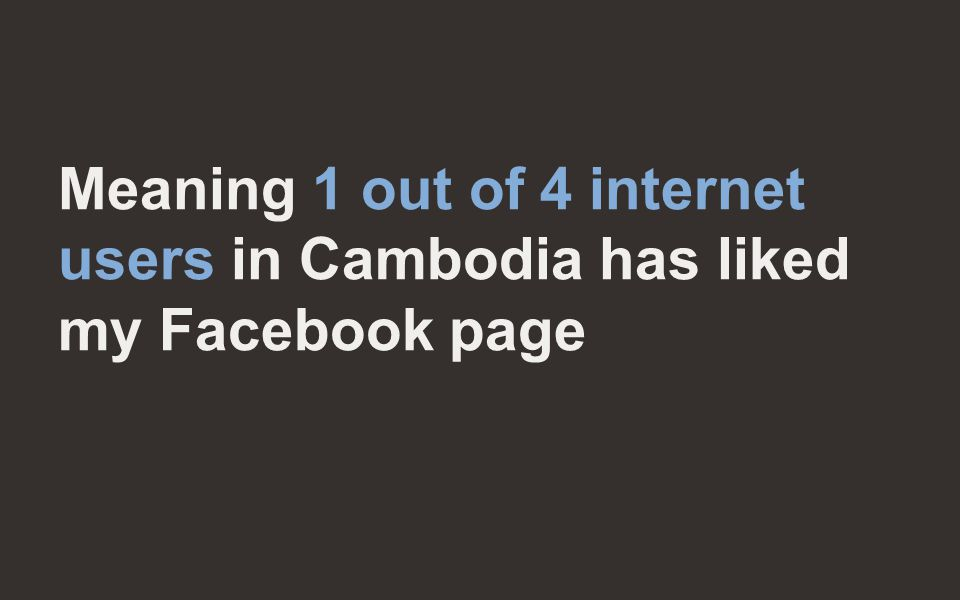 Meaning 1 out of 4 internet users in Cambodia has liked my Facebook page