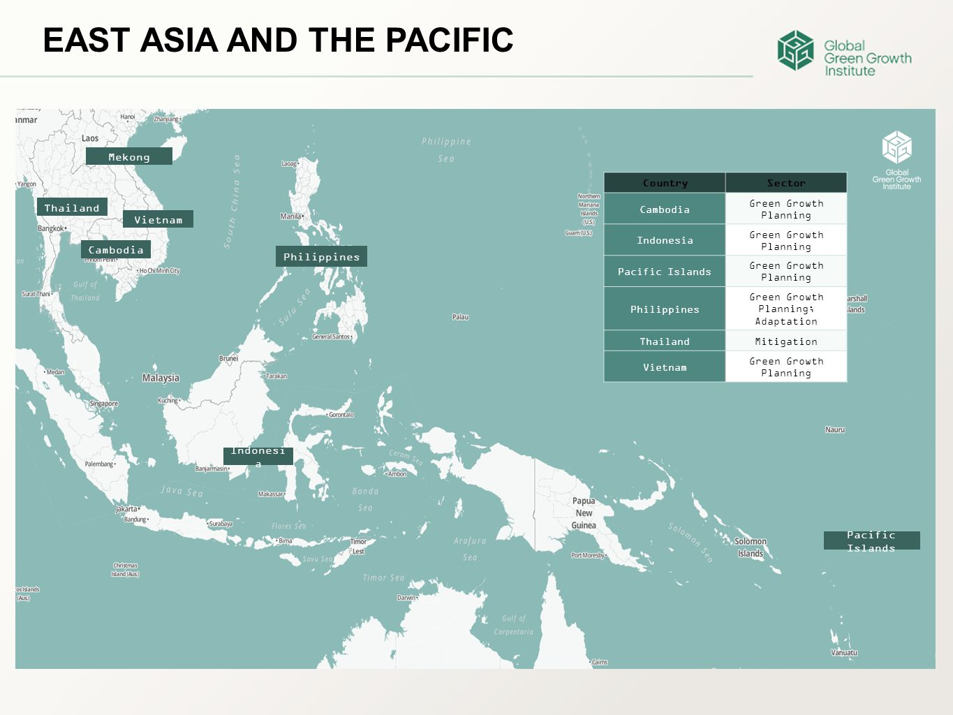 EAST ASIA AND THE PACIFIC Thailand CountrySector Cambodia Green Growth Planning Indonesia Green Growth Planning Pacific Islands Green Growth Planning Philippines Green Growth Planning; Adaptation ThailandMitigation Vietnam Green Growth Planning Cambodia Vietnam Mekong Philippines Indonesi a Pacific Islands