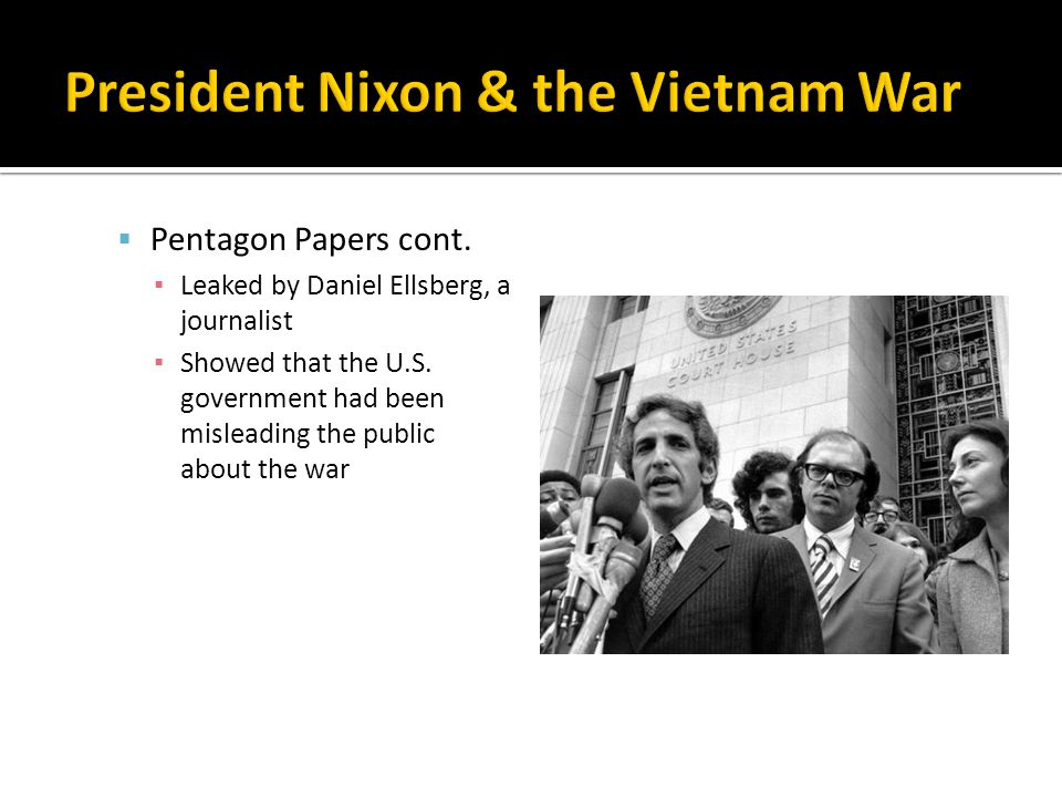 Pentagon Papers cont. ▪ Leaked by Daniel Ellsberg, a journalist ▪ Showed that the U.S.