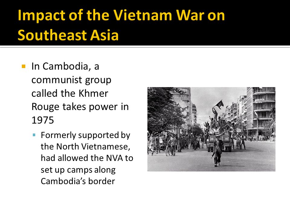  In Cambodia, a communist group called the Khmer Rouge takes power in 1975  Formerly supported by the North Vietnamese, had allowed the NVA to set up camps along Cambodia's border