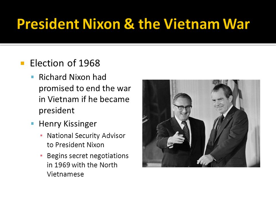  Election of 1968  Richard Nixon had promised to end the war in Vietnam if he became president  Henry Kissinger ▪ National Security Advisor to President Nixon ▪ Begins secret negotiations in 1969 with the North Vietnamese