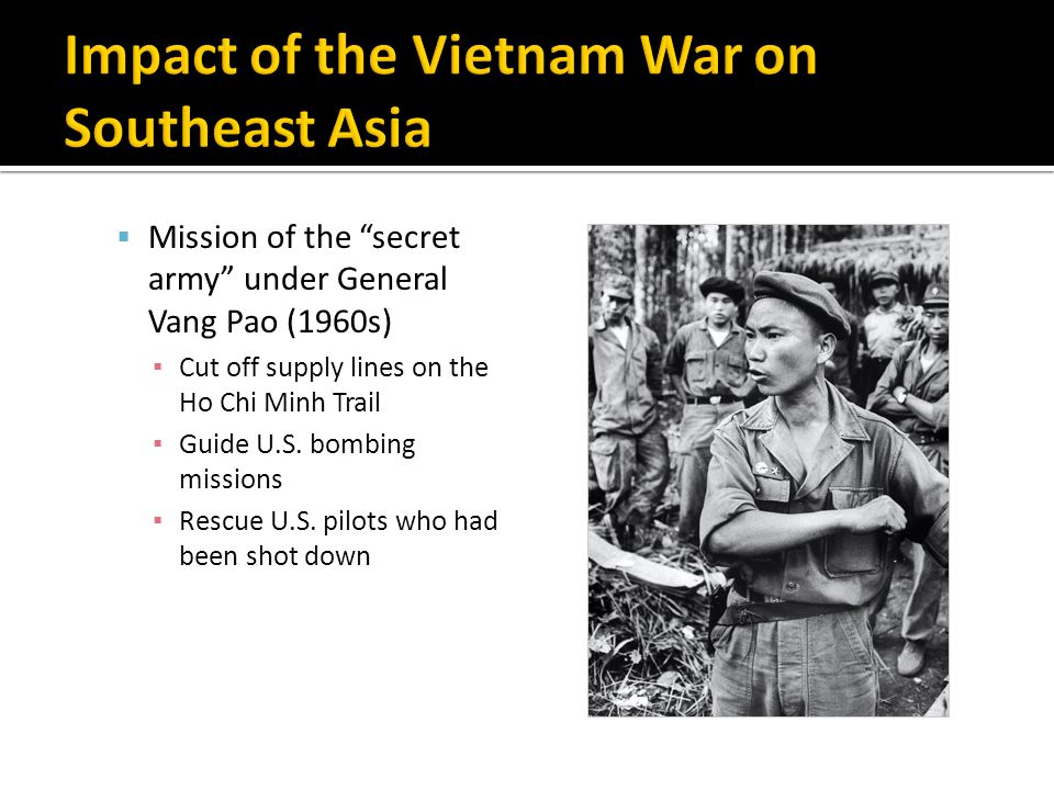  Mission of the secret army under General Vang Pao (1960s) ▪ Cut off supply lines on the Ho Chi Minh Trail ▪ Guide U.S.
