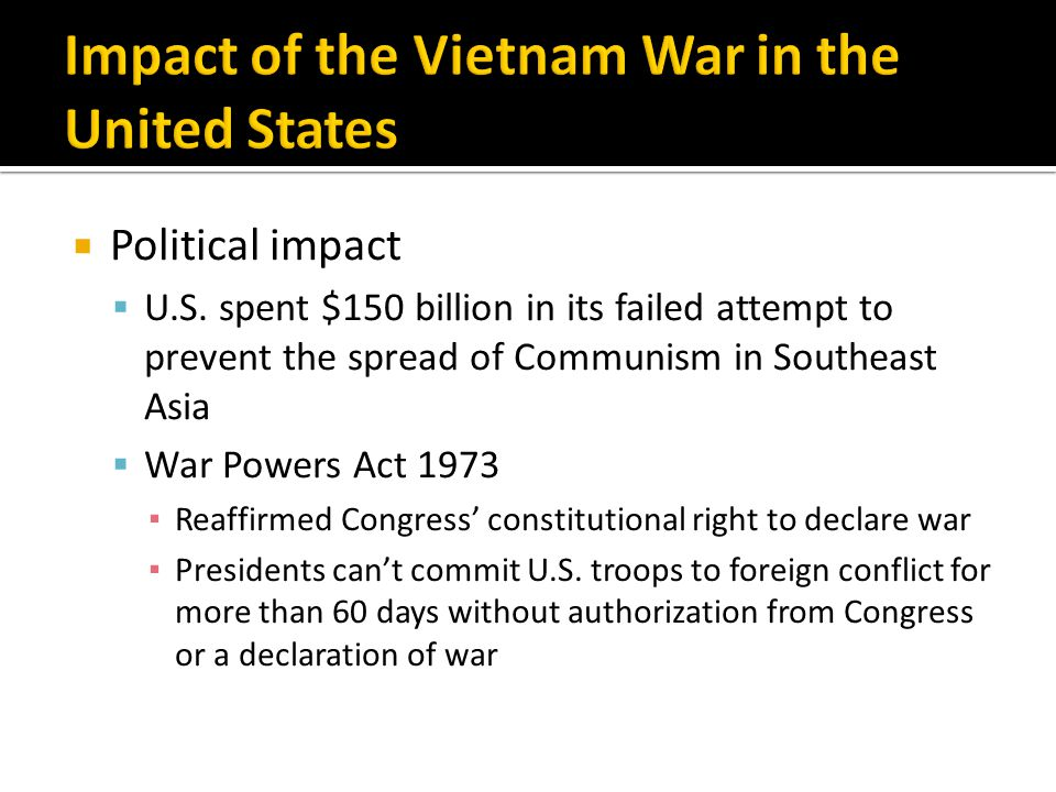  Political impact  U.S. spent $150 billion in its failed attempt to prevent the spread of Communism in Southeast Asia  War Powers Act 1973 ▪ Reaffi