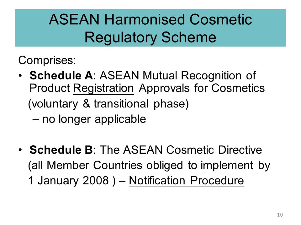 ASEAN Harmonized Cosmetic Regulatory Scheme Agreement between ASEAN nations to > Work together in ensuring the safety, quality and efficacy of cosmeti