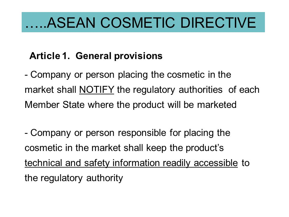 …..ASEAN COSMETIC DIRECTIVE 14 Benefit :  The product to trade cycle will be shortened  Research breakthroughs and new product technologies can be made available to consumer faster  Provide consumer with wider choice of cosmetic products  Helps in building cosmetic/ingredient safety database for the industry