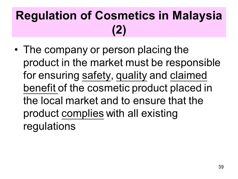 Regulation of Cosmetics in Malaysia (1)  Cosmetics are regulated under the Sale of Drugs Act 1952 (Revised 1989) and the Control of Drugs and Cosmetics Regulations 1984 (amendment 2009)  No person shall manufacture, sell, supply, import or possess any cosmetic unless the cosmetic is a notified cosmetic.