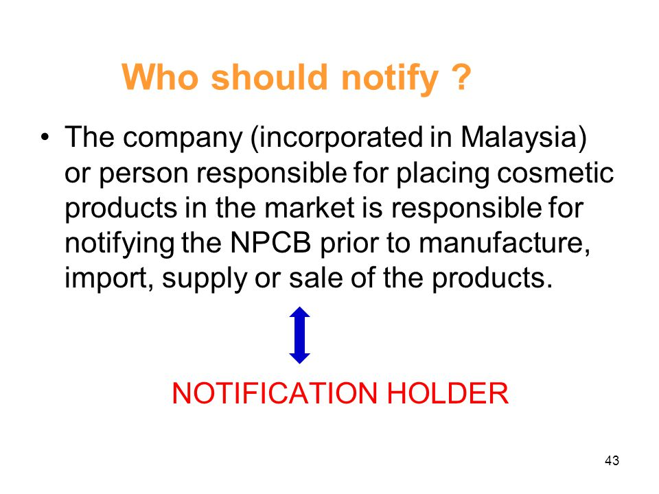 All NEW cosmetic products must notify NPCB prior to market the product in Malaysia 42 Notification Procedure…… SELF-REGULATION