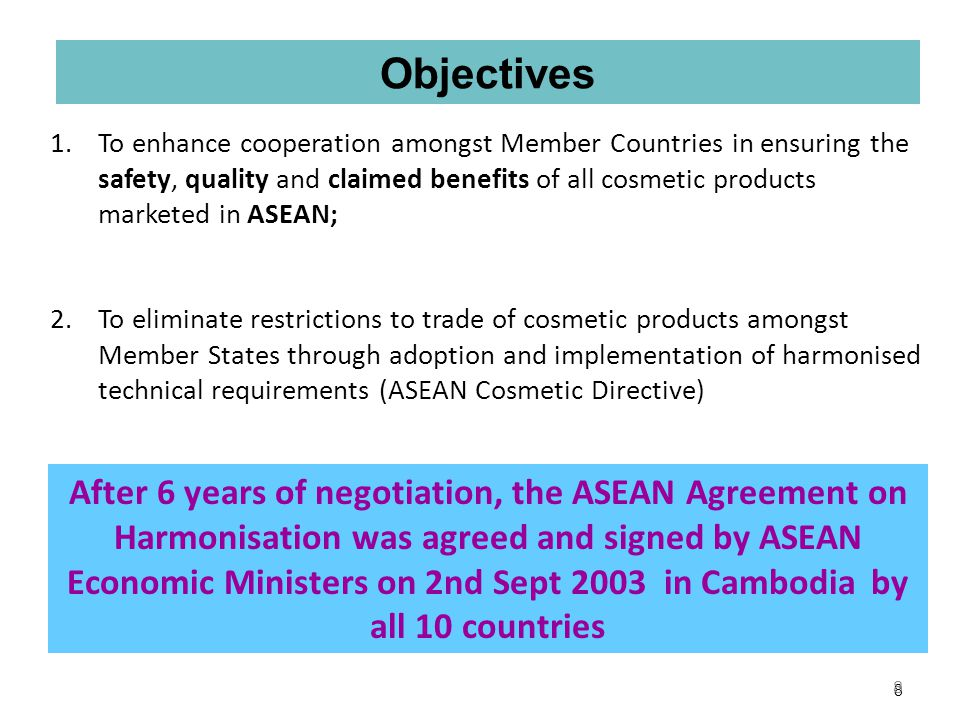 7 In 1997, the ASEAN Cosmetic Association officially requested the ASEAN secretariat to facilitate harmonisation of regulations ASEAN Secretariat gathered the RAs from the 10 countries and industry to work on the proposal beginning of 1998 Vision: One Single Regulatory Scheme for the Region by 1 st January 2008 7 …….Background