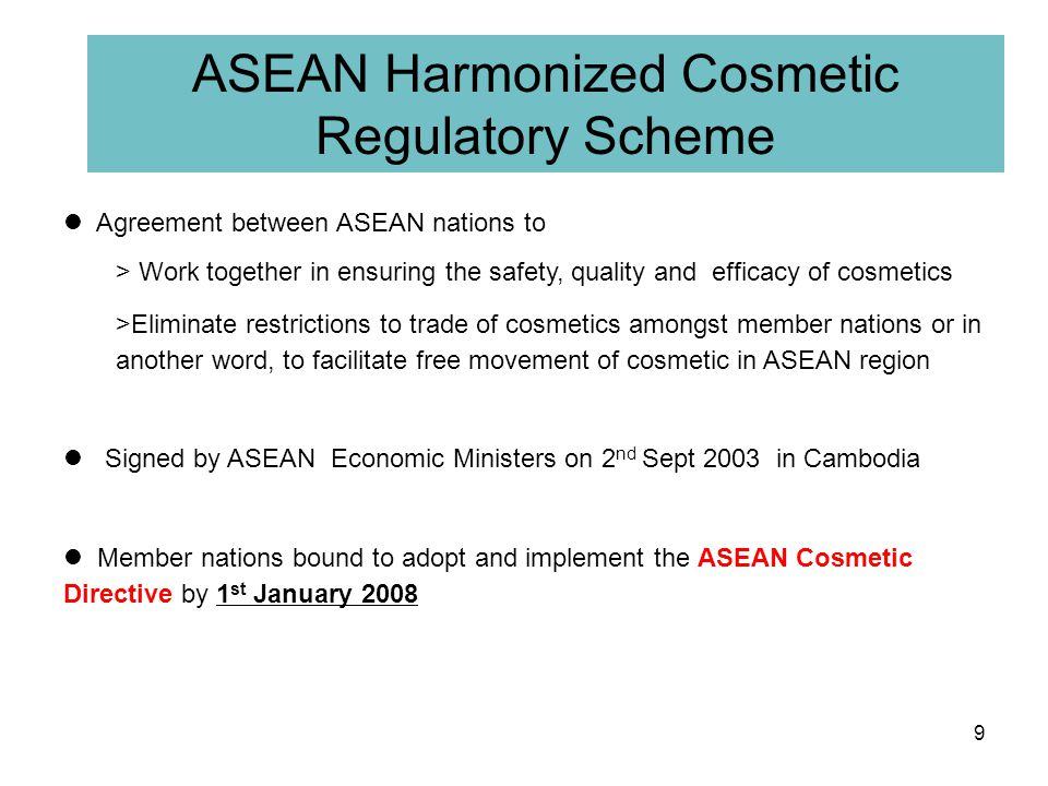 Objectives 8 1.To enhance cooperation amongst Member Countries in ensuring the safety, quality and claimed benefits of all cosmetic products marketed