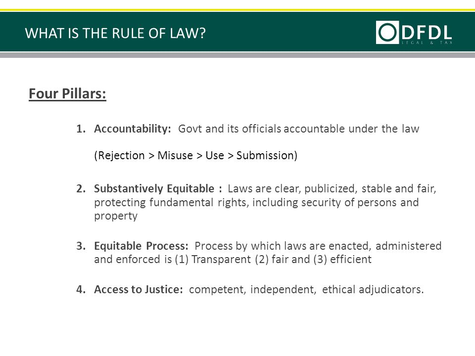 Four Pillars: 1.Accountability: Govt and its officials accountable under the law (Rejection > Misuse > Use > Submission) 2.Substantively Equitable : Laws are clear, publicized, stable and fair, protecting fundamental rights, including security of persons and property 3.Equitable Process: Process by which laws are enacted, administered and enforced is (1) Transparent (2) fair and (3) efficient 4.Access to Justice: competent, independent, ethical adjudicators.