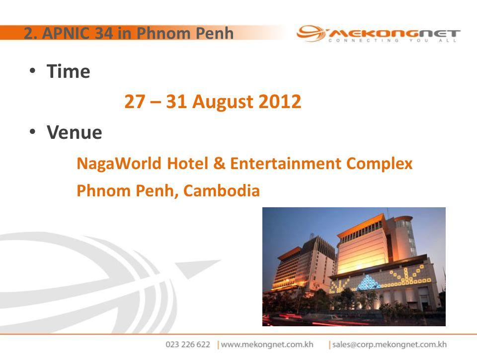 2. APNIC 34 in Phnom Penh Time 27 – 31 August 2012 Venue NagaWorld Hotel & Entertainment Complex Phnom Penh, Cambodia