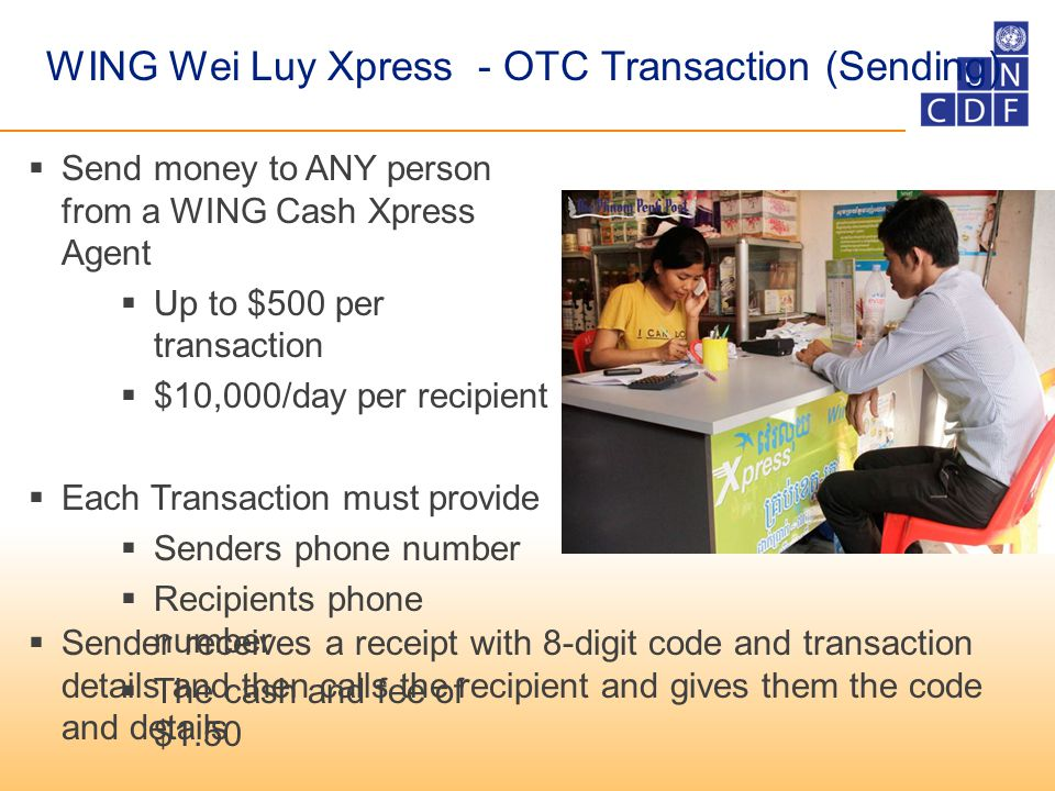 WING Wei Luy Xpress - OTC Transaction (Sending)  Send money to ANY person from a WING Cash Xpress Agent  Up to $500 per transaction  $10,000/day per recipient  Each Transaction must provide  Senders phone number  Recipients phone number  The cash and fee of $1.50  Sender receives a receipt with 8-digit code and transaction details and then calls the recipient and gives them the code and details