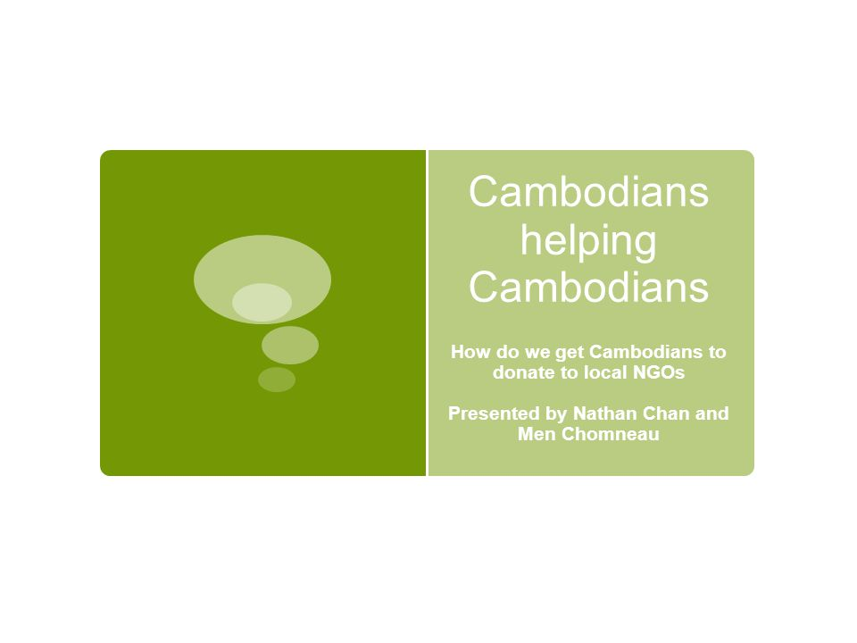 Cambodians helping Cambodians How do we get Cambodians to donate to local NGOs Presented by Nathan Chan and Men Chomneau