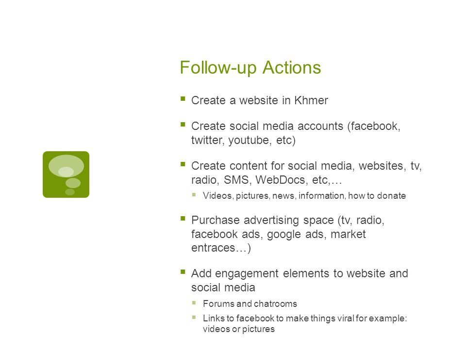 Follow-up Actions  Create a website in Khmer  Create social media accounts (facebook, twitter, youtube, etc)  Create content for social media, websites, tv, radio, SMS, WebDocs, etc,…  Videos, pictures, news, information, how to donate  Purchase advertising space (tv, radio, facebook ads, google ads, market entraces…)  Add engagement elements to website and social media  Forums and chatrooms  Links to facebook to make things viral for example: videos or pictures