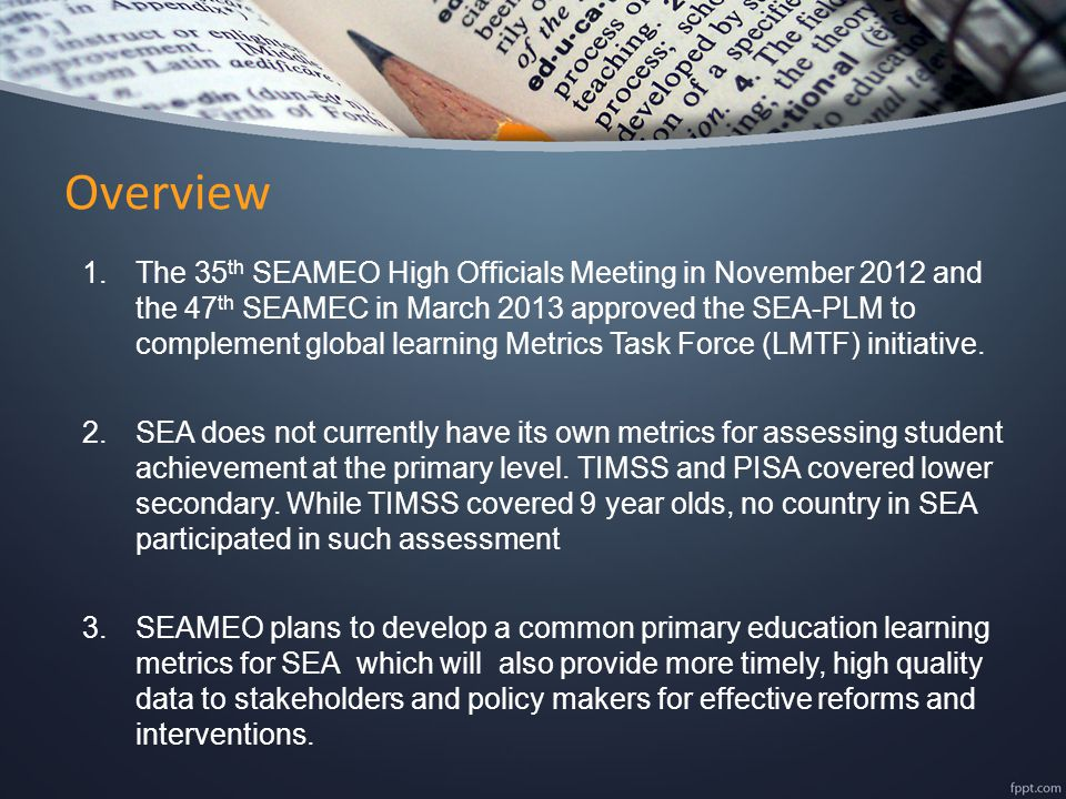 Overview 1.The 35 th SEAMEO High Officials Meeting in November 2012 and the 47 th SEAMEC in March 2013 approved the SEA-PLM to complement global learning Metrics Task Force (LMTF) initiative.