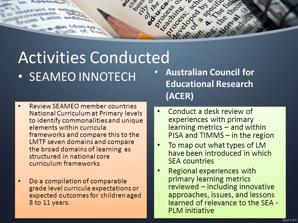 Activities Conducted SEAMEO INNOTECH Review SEAMEO member countries National Curriculum at Primary levels to identify commonalities and unique elements within curricula frameworks and compare this to the LMTF seven domains and compare the broad domains of learning as structured in national core curriculum frameworks Do a compilation of comparable grade level curricula expectations or expected outcomes for children aged 8 to 11 years.