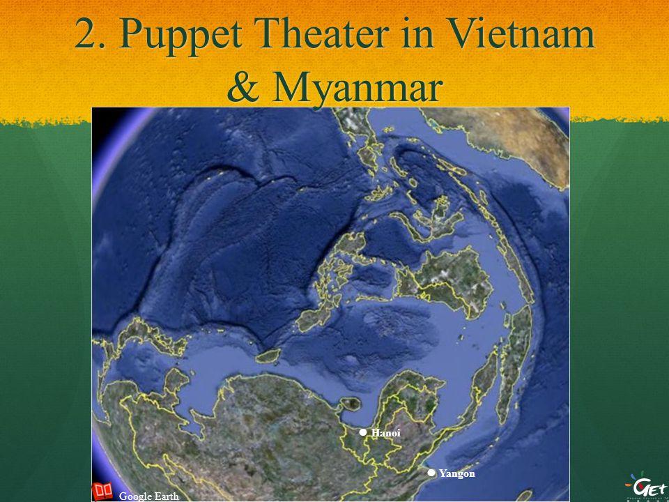 2. Puppet Theater in Vietnam & Myanmar ● Yangon ● Hanoi Google Earth