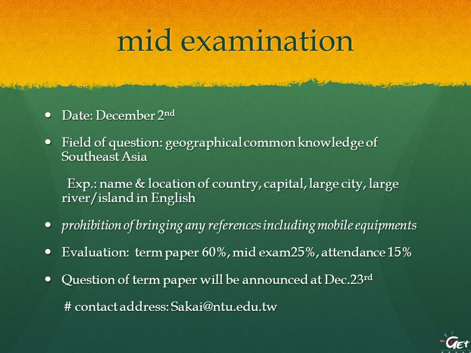 mid examination Date: December 2 nd Date: December 2 nd Field of question: geographical common knowledge of Southeast Asia Field of question: geographical common knowledge of Southeast Asia Exp.: name & location of country, capital, large city, large river/island in English Exp.: name & location of country, capital, large city, large river/island in English prohibition of bringing any references including mobile equipments prohibition of bringing any references including mobile equipments Evaluation: term paper 60%, mid exam25%, attendance 15% Evaluation: term paper 60%, mid exam25%, attendance 15% Question of term paper will be announced at Dec.23 rd Question of term paper will be announced at Dec.23 rd # contact address: Sakai@ntu.edu.tw # contact address: Sakai@ntu.edu.tw
