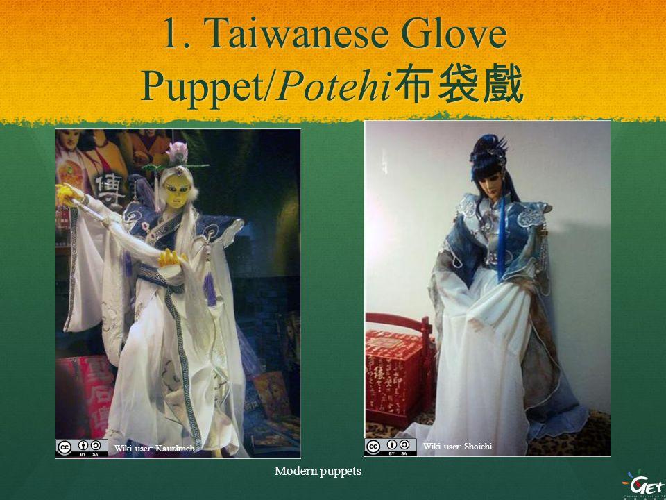 1. Taiwanese Glove Puppet/Potehi 布袋戲 Modern puppets Wiki user: KaurJmeb Wiki user: Shoichi