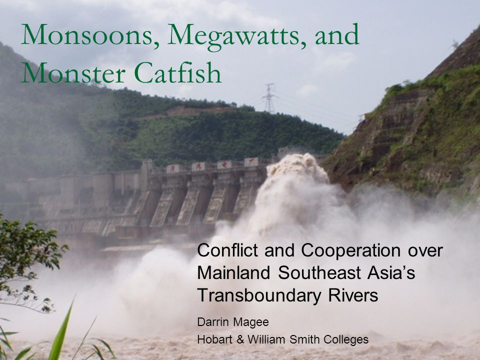 Monsoons, Megawatts, and Monster Catfish Conflict and Cooperation over Mainland Southeast Asia's Transboundary Rivers Darrin Magee Hobart & William Smith Colleges