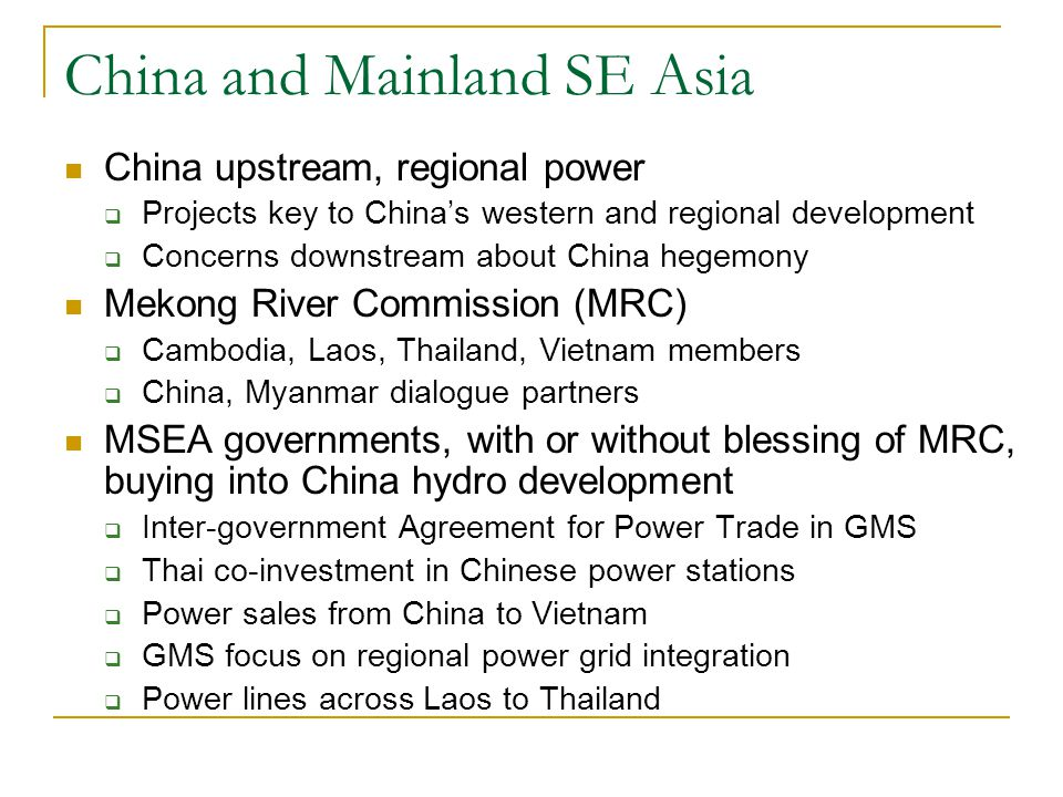 China and Mainland SE Asia China upstream, regional power  Projects key to China's western and regional development  Concerns downstream about China hegemony Mekong River Commission (MRC)  Cambodia, Laos, Thailand, Vietnam members  China, Myanmar dialogue partners MSEA governments, with or without blessing of MRC, buying into China hydro development  Inter-government Agreement for Power Trade in GMS  Thai co-investment in Chinese power stations  Power sales from China to Vietnam  GMS focus on regional power grid integration  Power lines across Laos to Thailand