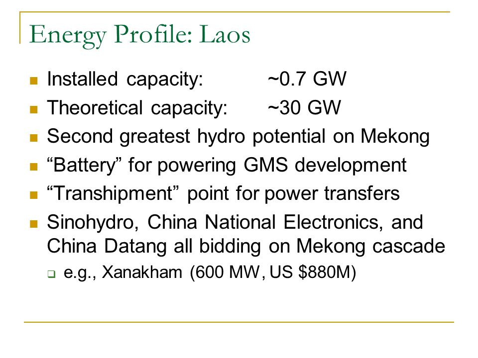 Energy Profile: Laos Installed capacity: ~0.7 GW Theoretical capacity: ~30 GW Second greatest hydro potential on Mekong Battery for powering GMS development Transhipment point for power transfers Sinohydro, China National Electronics, and China Datang all bidding on Mekong cascade  e.g., Xanakham (600 MW, US $880M)