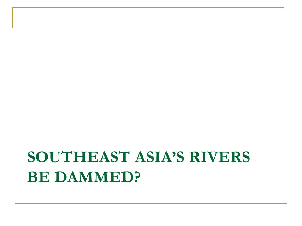 SOUTHEAST ASIA'S RIVERS BE DAMMED