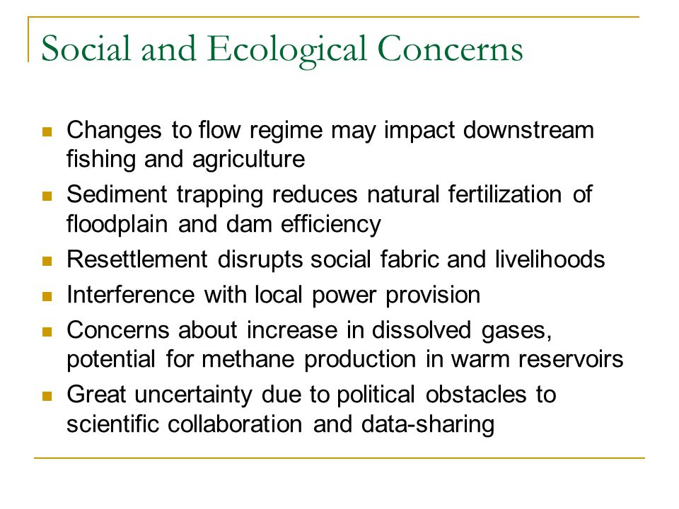 Social and Ecological Concerns Changes to flow regime may impact downstream fishing and agriculture Sediment trapping reduces natural fertilization of floodplain and dam efficiency Resettlement disrupts social fabric and livelihoods Interference with local power provision Concerns about increase in dissolved gases, potential for methane production in warm reservoirs Great uncertainty due to political obstacles to scientific collaboration and data-sharing
