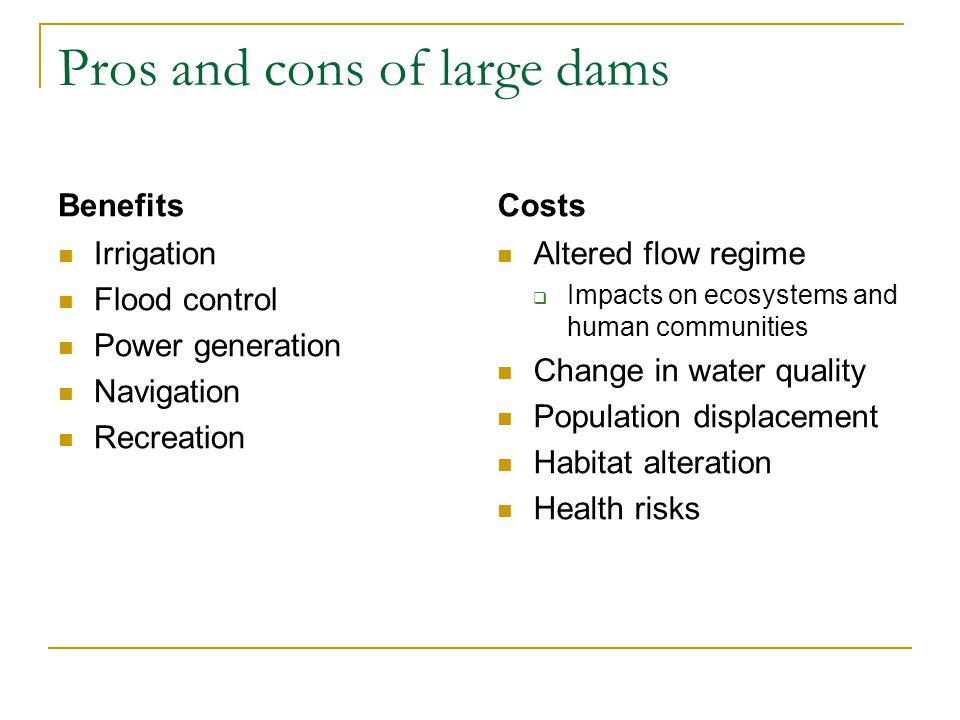 Pros and cons of large dams Benefits Irrigation Flood control Power generation Navigation Recreation Costs Altered flow regime  Impacts on ecosystems and human communities Change in water quality Population displacement Habitat alteration Health risks