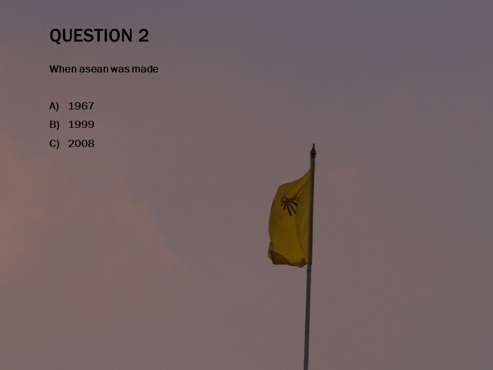 QUESTION 2 When asean was made A)1967 B)1999 C)2008