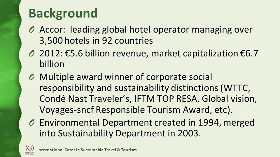 International Cases in Sustainable Travel & Tourism Background O Accor: leading global hotel operator managing over 3,500 hotels in 92 countries O 201