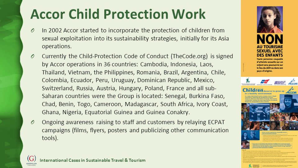 International Cases in Sustainable Travel & Tourism Accor Child Protection Work O In 2002 Accor started to incorporate the protection of children from sexual exploitation into its sustainability strategies, initially for its Asia operations.