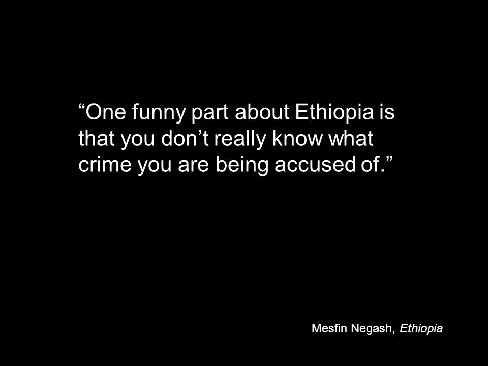 One funny part about Ethiopia is that you don't really know what crime you are being accused of. Mesfin Negash, Ethiopia