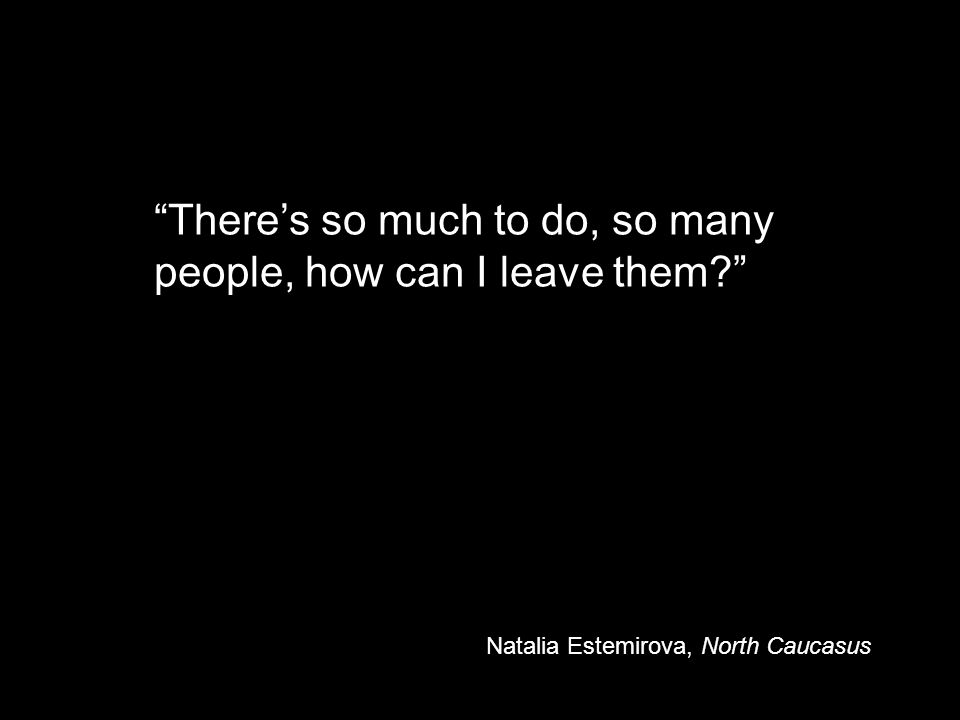 There's so much to do, so many people, how can I leave them Natalia Estemirova, North Caucasus