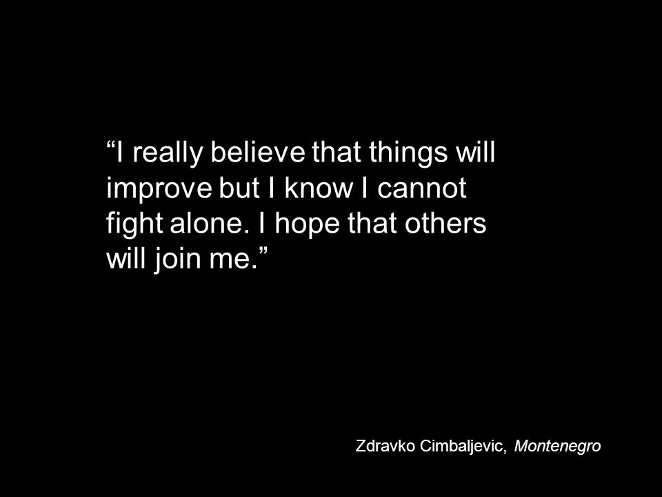 """""""I really believe that things will improve but I know I cannot fight alone. I hope that others will join me."""" Zdravko Cimbaljevic, Montenegro"""