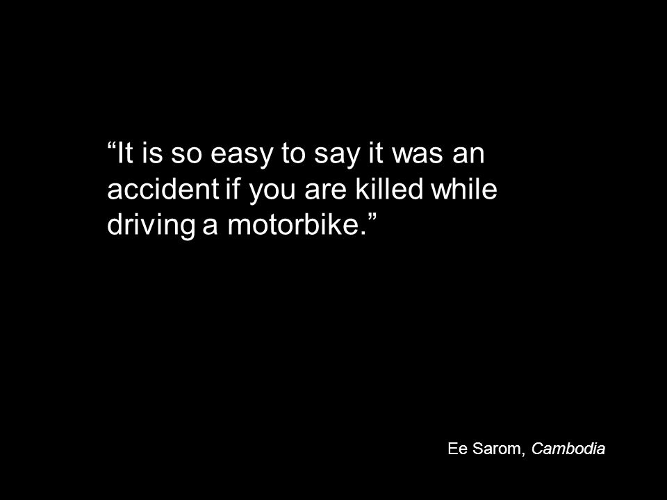 It is so easy to say it was an accident if you are killed while driving a motorbike. Ee Sarom, Cambodia