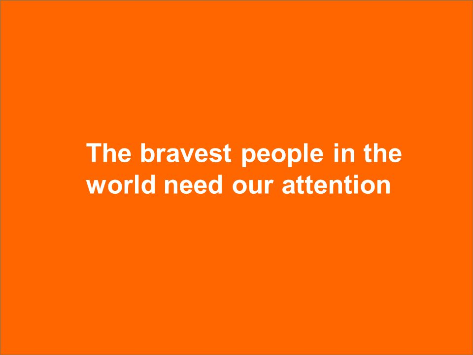 The bravest people in the world need our attention