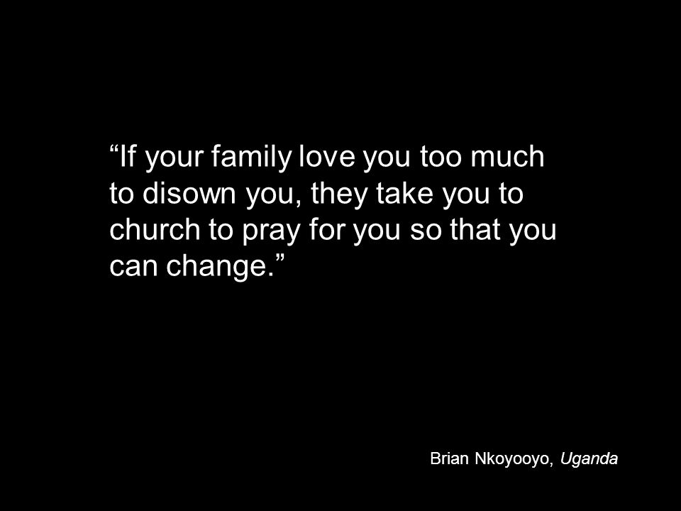 If your family love you too much to disown you, they take you to church to pray for you so that you can change. Brian Nkoyooyo, Uganda