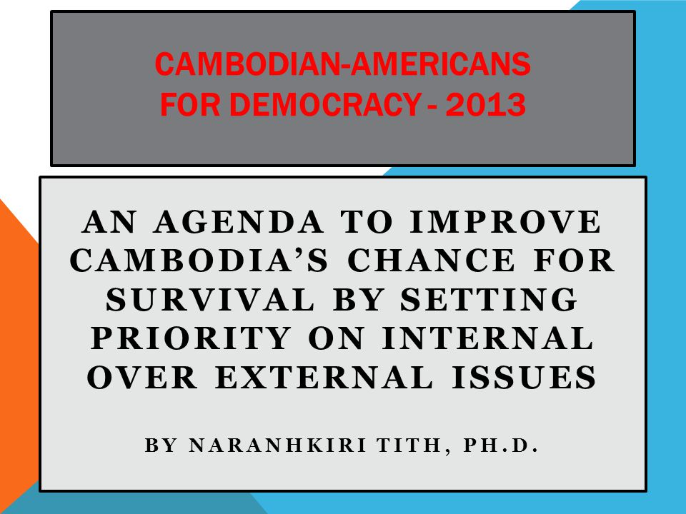 CAMBODIAN-AMERICANS FOR DEMOCRACY - 2013 AN AGENDA TO IMPROVE CAMBODIA'S CHANCE FOR SURVIVAL BY SETTING PRIORITY ON INTERNAL OVER EXTERNAL ISSUES BY NARANHKIRI TITH, PH.D.