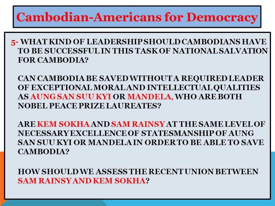 5- WHAT KIND OF LEADERSHIP SHOULD CAMBODIANS HAVE TO BE SUCCESSFUL IN THIS TASK OF NATIONAL SALVATION FOR CAMBODIA.