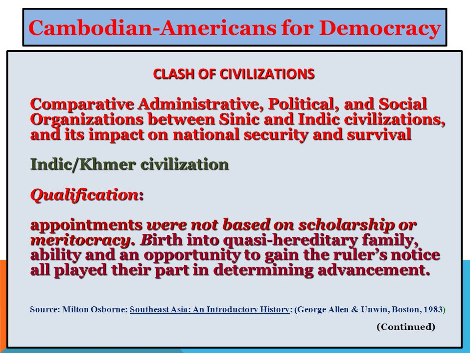CLASH OF CIVILIZATIONS Comparative Administrative, Political, and Social Organizations between Sinic and Indic civilizations, and its impact on national security and survival Indic/Khmer civilization Qualification: appointments were not based on scholarship or meritocracy.