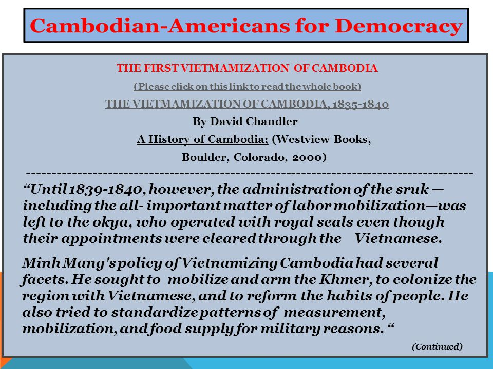 THE FIRST VIETMAMIZATION OF CAMBODIA (Please click on this link to read the whole book) THE VIETMAMIZATION OF CAMBODIA, 1835-1840 By David Chandler A History of Cambodia; (Westview Books, Boulder, Colorado, 2000) ---------------------------------------------------------------------------------------- Until 1839-1840, however, the administration of the sruk — including the all- important matter of labor mobilization—was left to the okya, who operated with royal seals even though their appointments were cleared through the Vietnamese.