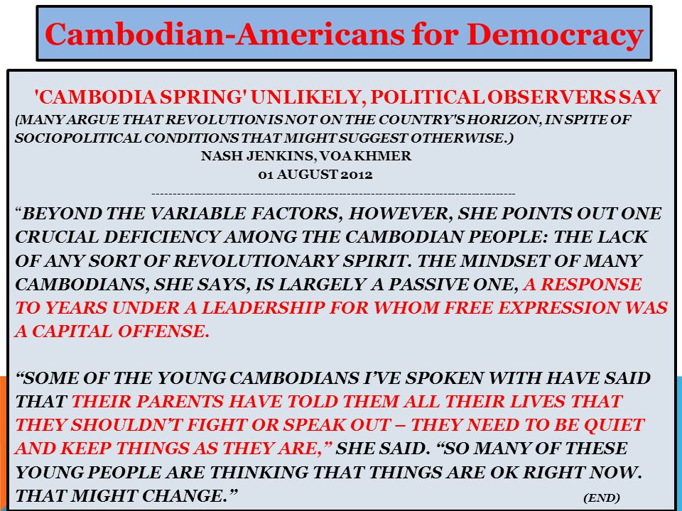 CAMBODIA SPRING UNLIKELY, POLITICAL OBSERVERS SAY ( MANY ARGUE THAT REVOLUTION IS NOT ON THE COUNTRY S HORIZON, IN SPITE OF SOCIOPOLITICAL CONDITIONS THAT MIGHT SUGGEST OTHERWISE.) NASH JENKINS, VOA KHMER 01 AUGUST 2012 ------------------------------------------------------------------------------------------ BEYOND THE VARIABLE FACTORS, HOWEVER, SHE POINTS OUT ONE CRUCIAL DEFICIENCY AMONG THE CAMBODIAN PEOPLE: THE LACK OF ANY SORT OF REVOLUTIONARY SPIRIT.