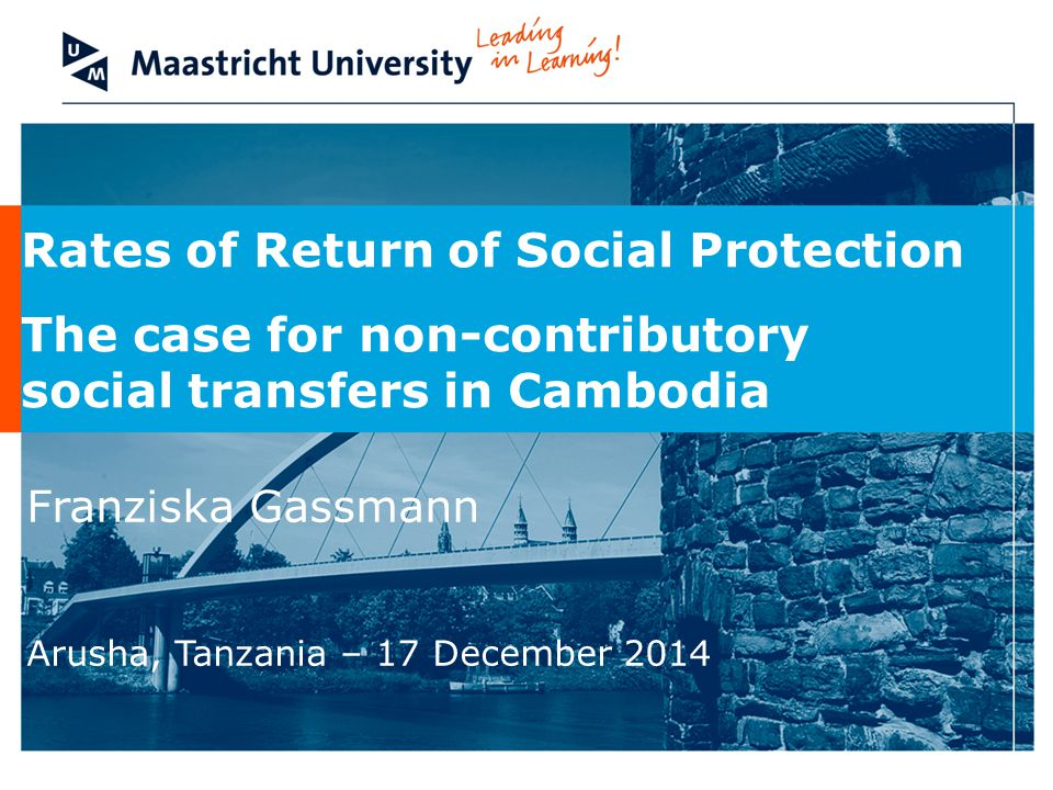Rates of Return of Social Protection The case for non-contributory social transfers in Cambodia Franziska Gassmann Arusha, Tanzania – 17 December 2014