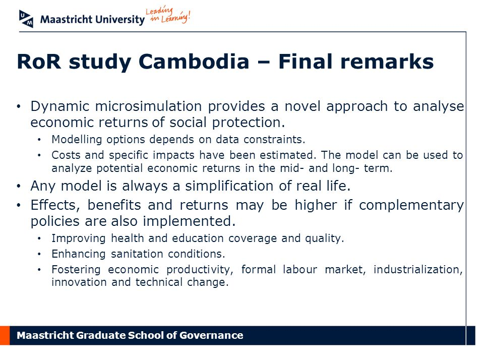 Maastricht Graduate School of Governance RoR study Cambodia – Final remarks Dynamic microsimulation provides a novel approach to analyse economic returns of social protection.