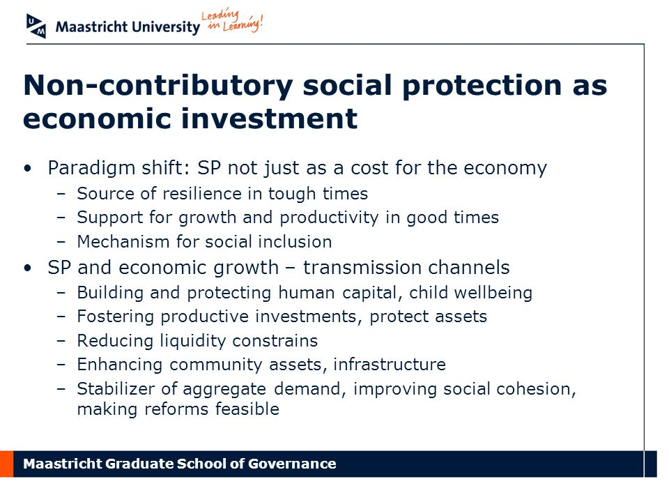 Maastricht Graduate School of Governance Non-contributory social protection as economic investment Paradigm shift: SP not just as a cost for the econo